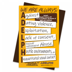 Title IX Poster Designs: We Are Always Against Dating Violence, Exploitation, Lack of Consent, Physical or Psychological Abuse, Hostile Environments and Incapacitated Sexual cContact.