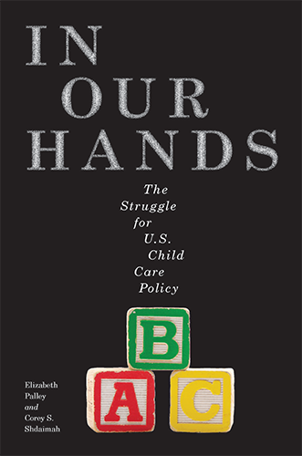 In Our Hands: The Struggle for U.S. Child Care Policy by Elizabeth Palley, J.D., Ph.D.